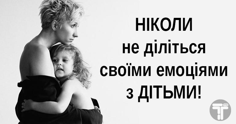 НІКОЛИ не діліться своїми емоціями з дітьми!